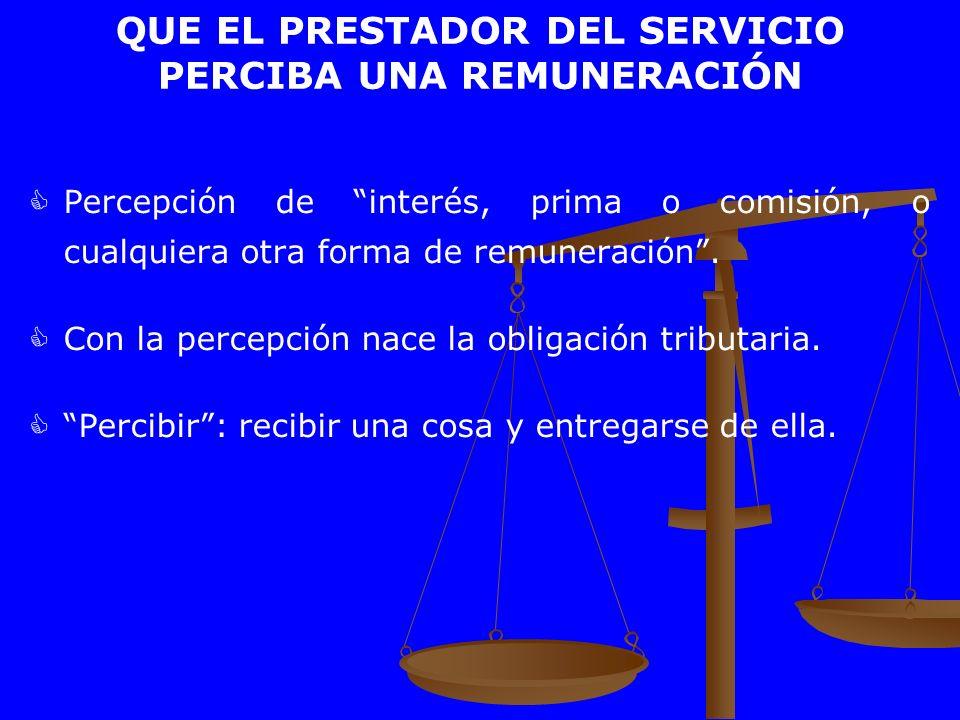QUE EL PRESTADOR DEL SERVICIO PERCIBA UNA REMUNERACIÓN Percepción de interés, prima o comisión, o cualquiera otra forma de remuneración. Con la percep