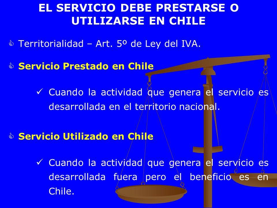 EL SERVICIO DEBE PRESTARSE O UTILIZARSE EN CHILE Territorialidad – Art. 5º de Ley del IVA. Servicio Prestado en Chile Cuando la actividad que genera e