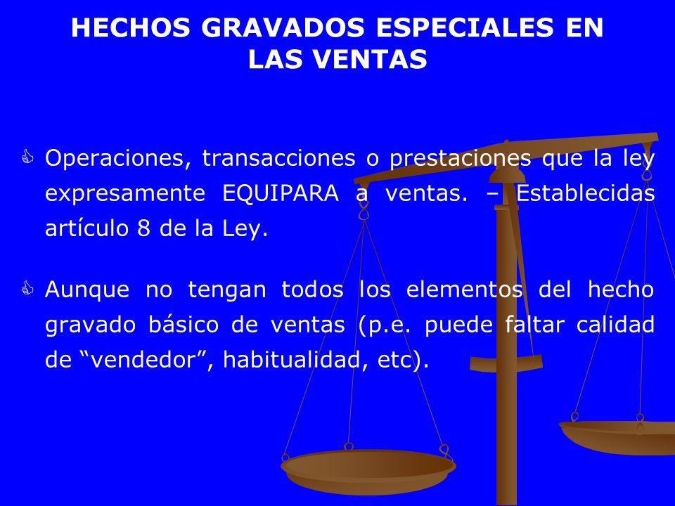 HECHOS GRAVADOS ESPECIALES EN LAS VENTAS Operaciones, transacciones o prestaciones que la ley expresamente EQUIPARA a ventas. – Establecidas artículo