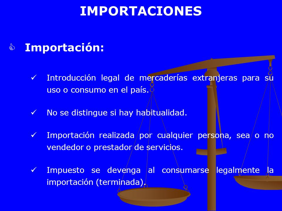 IMPORTACIONES Importación: Introducción legal de mercaderías extranjeras para su uso o consumo en el país. No se distingue si hay habitualidad. Import