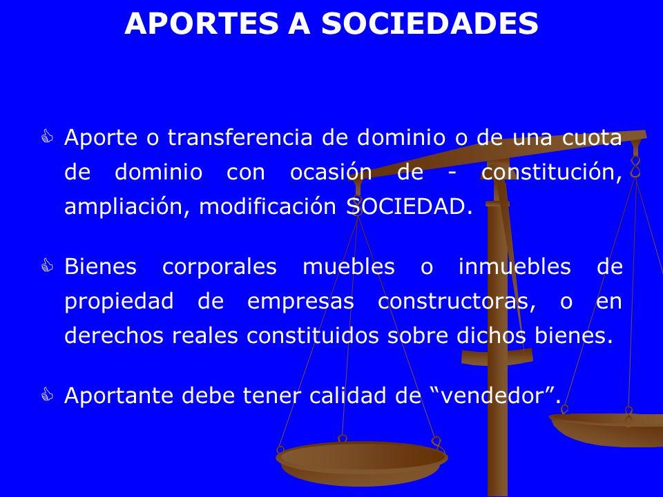APORTES A SOCIEDADES Aporte o transferencia de dominio o de una cuota de dominio con ocasión de - constitución, ampliación, modificación SOCIEDAD. Bie