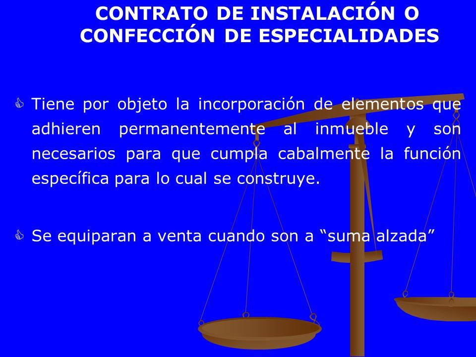 CONTRATO DE INSTALACIÓN O CONFECCIÓN DE ESPECIALIDADES Tiene por objeto la incorporación de elementos que adhieren permanentemente al inmueble y son n