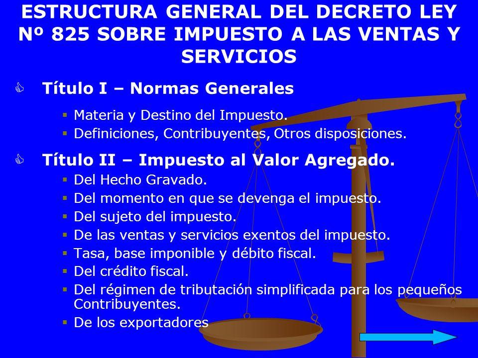 ESTRUCTURA GENERAL DEL DECRETO LEY Nº 825 SOBRE IMPUESTO A LAS VENTAS Y SERVICIOS Título I – Normas Generales Materia y Destino del Impuesto. Definici