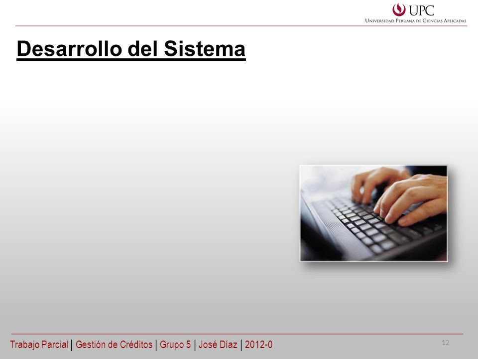 Desarrollo del Sistema Trabajo Parcial   Gestión de Créditos   Grupo 5   José Díaz   2012-0 12