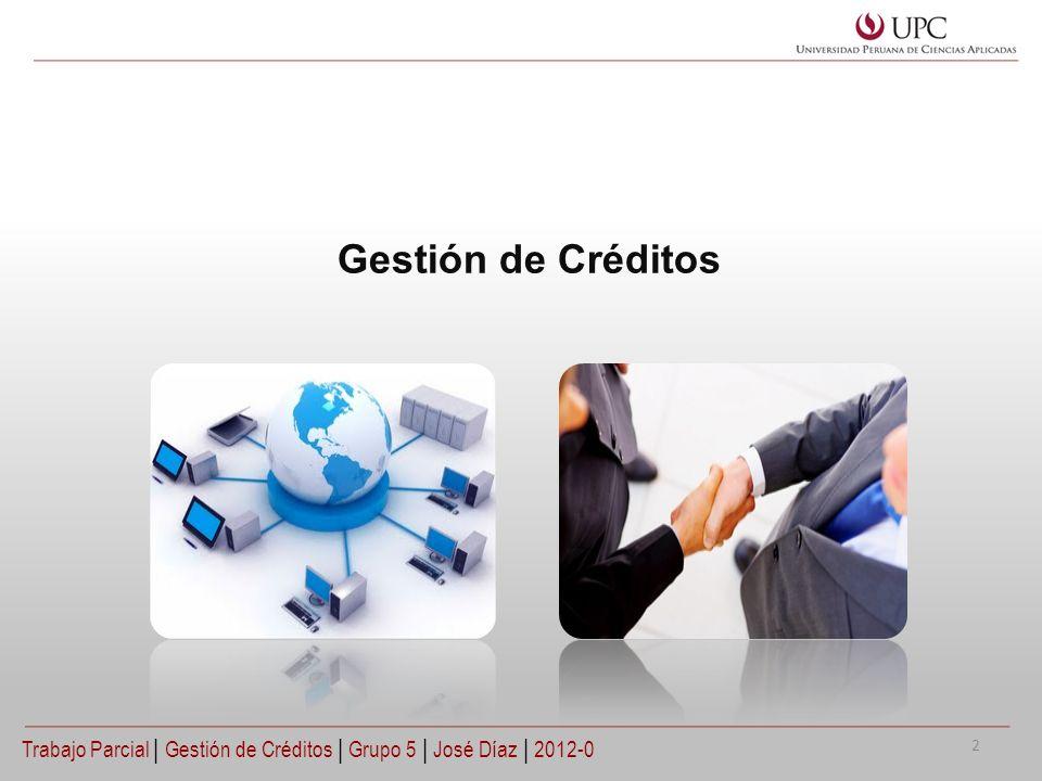 Gestión de Créditos Trabajo Parcial | Gestión de Créditos | Grupo 5 | José Díaz | 2012-0 2