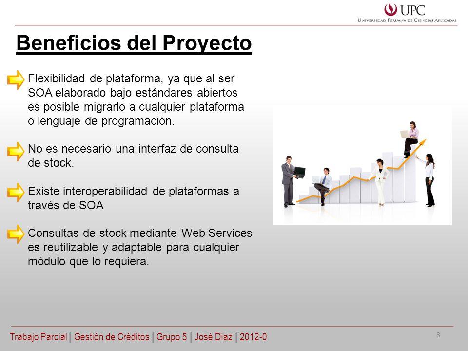 Beneficios del Proyecto Trabajo Parcial   Gestión de Créditos   Grupo 5   José Díaz   2012-0 Flexibilidad de plataforma, ya que al ser SOA elaborado b
