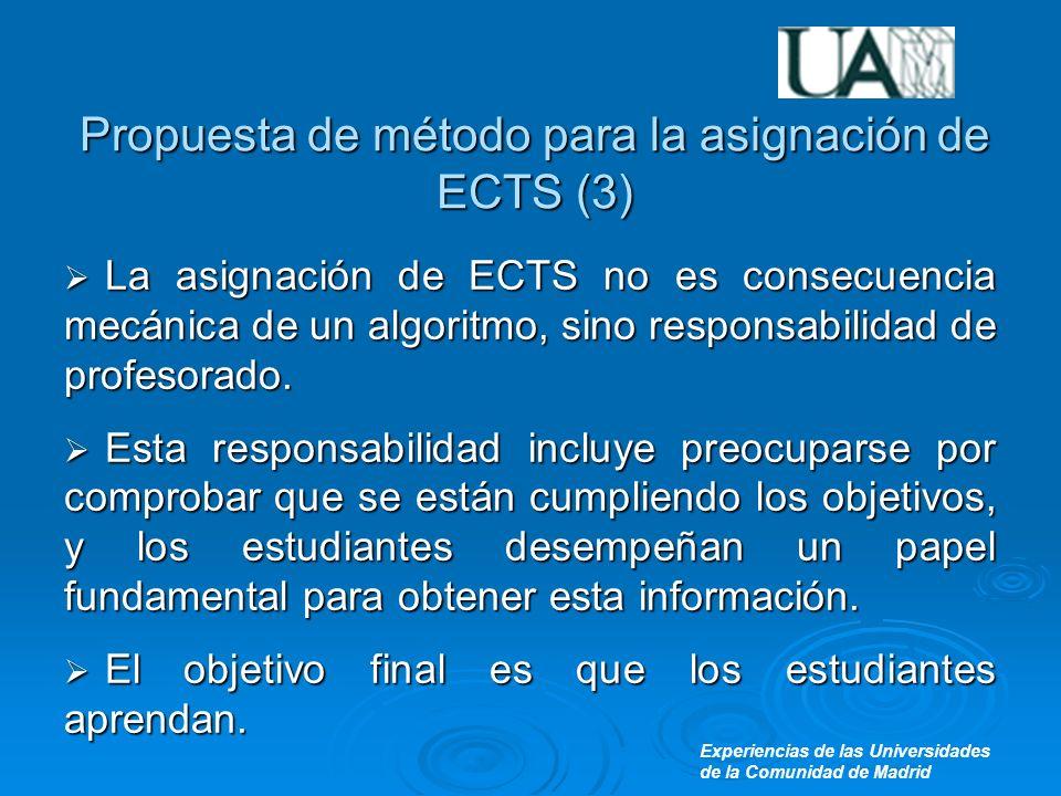 Experiencias de las Universidades de la Comunidad de Madrid Propuesta de método para la asignación de ECTS (3) La asignación de ECTS no es consecuencia mecánica de un algoritmo, sino responsabilidad de profesorado.