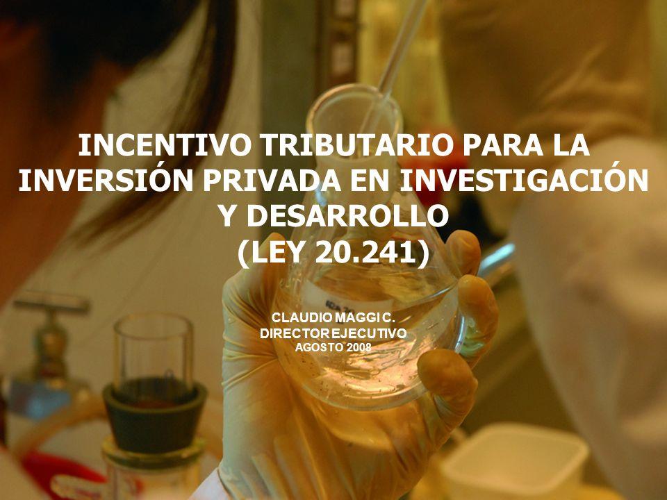 INCENTIVO TRIBUTARIO PARA LA INVERSIÓN PRIVADA EN INVESTIGACIÓN Y DESARROLLO (LEY 20.241) CLAUDIO MAGGI C. DIRECTOR EJECUTIVO AGOSTO 2008