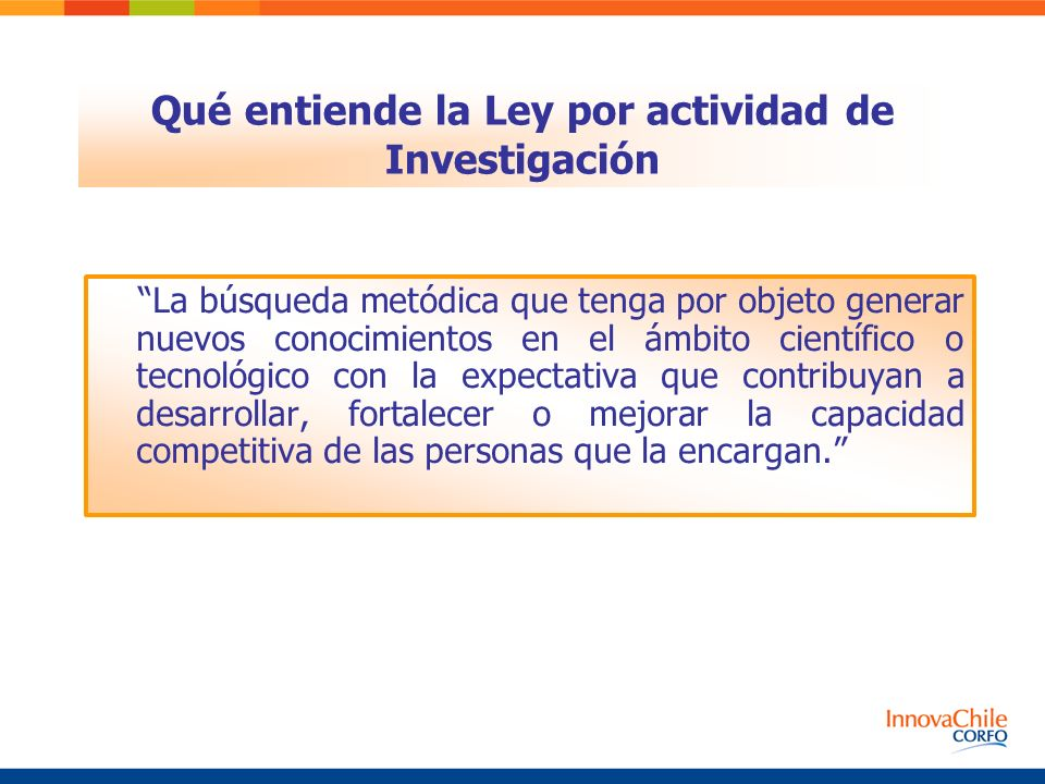 Qué entiende la Ley por actividad de Investigación La búsqueda metódica que tenga por objeto generar nuevos conocimientos en el ámbito científico o tecnológico con la expectativa que contribuyan a desarrollar, fortalecer o mejorar la capacidad competitiva de las personas que la encargan.