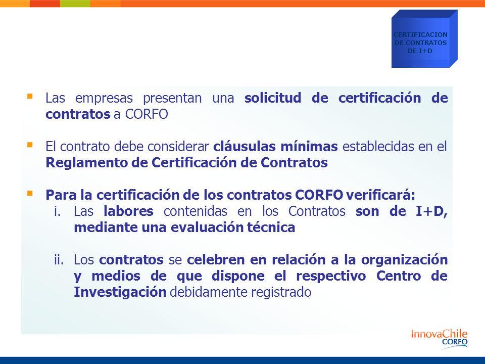 Las empresas presentan una solicitud de certificación de contratos a CORFO El contrato debe considerar cláusulas mínimas establecidas en el Reglamento de Certificación de Contratos Para la certificación de los contratos CORFO verificará: i.Las labores contenidas en los Contratos son de I+D, mediante una evaluación técnica ii.Los contratos se celebren en relación a la organización y medios de que dispone el respectivo Centro de Investigación debidamente registrado CERTIFICACION DE CONTRATOS DE I+D