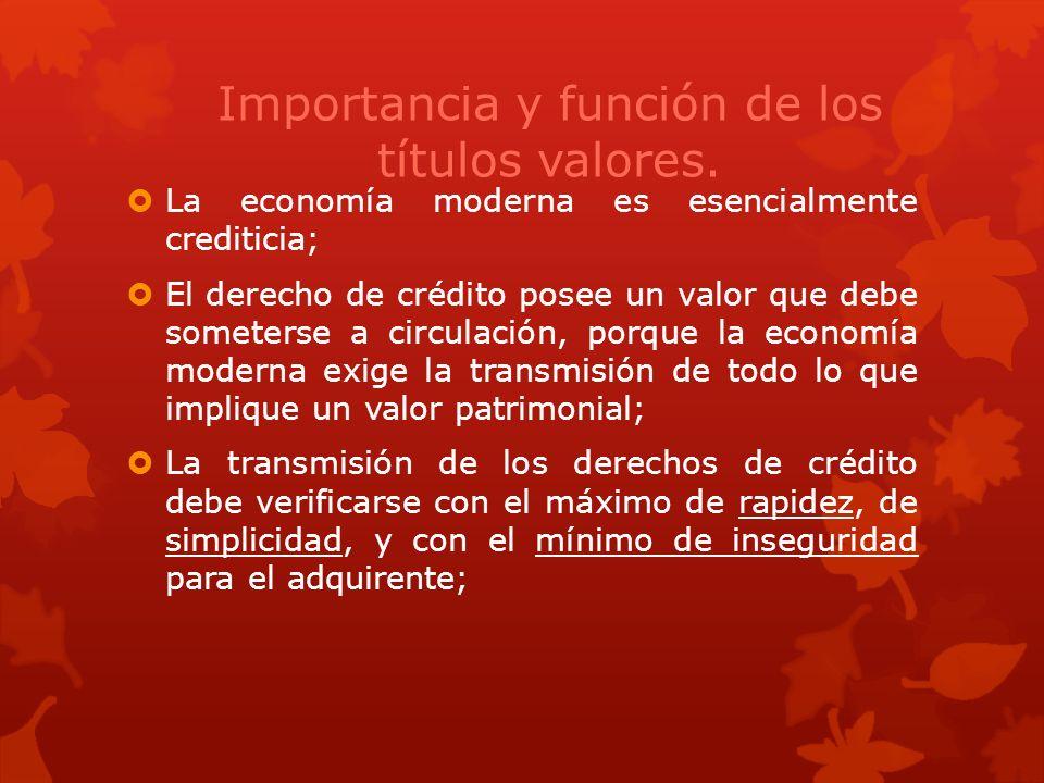 Importancia y función de los títulos valores. La economía moderna es esencialmente crediticia; El derecho de crédito posee un valor que debe someterse