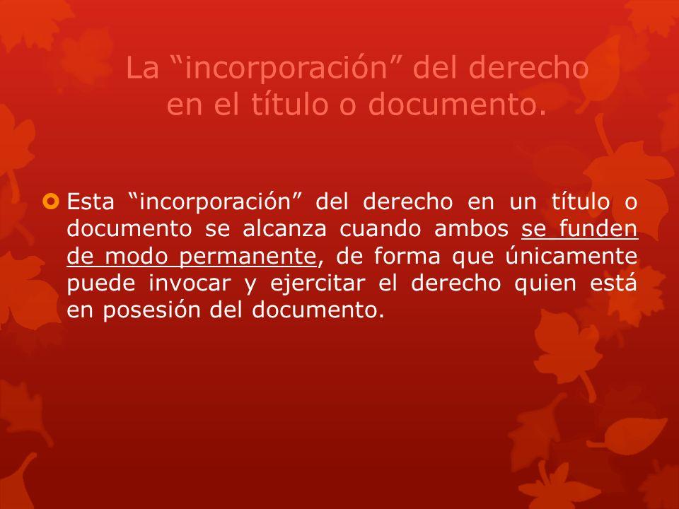 La incorporación del derecho en el título o documento. Esta incorporación del derecho en un título o documento se alcanza cuando ambos se funden de mo