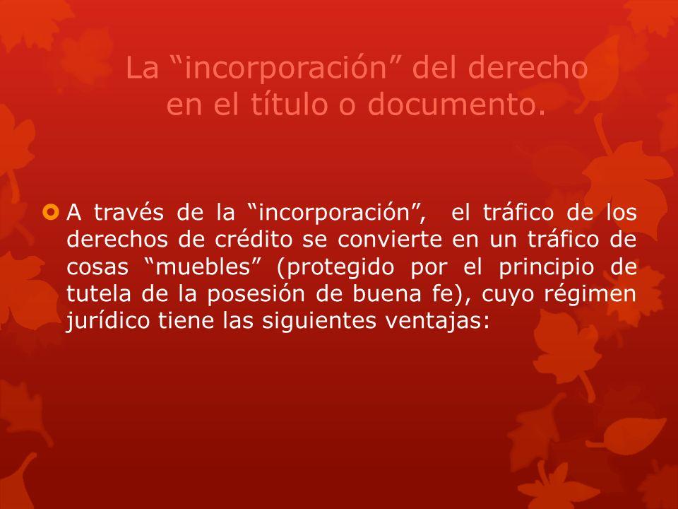 La incorporación del derecho en el título o documento. A través de la incorporación, el tráfico de los derechos de crédito se convierte en un tráfico