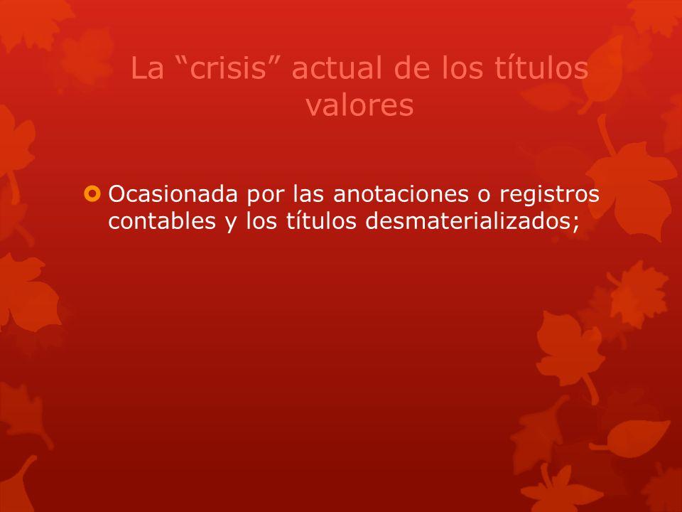 La crisis actual de los títulos valores Ocasionada por las anotaciones o registros contables y los títulos desmaterializados;