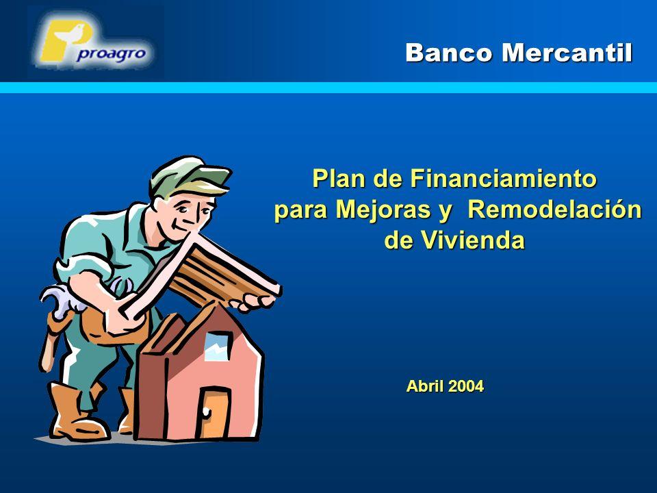 Plan de Financiamiento para Mejoras y Remodelación de Vivienda para Mejoras y Remodelación de Vivienda Banco Mercantil Abril 2004