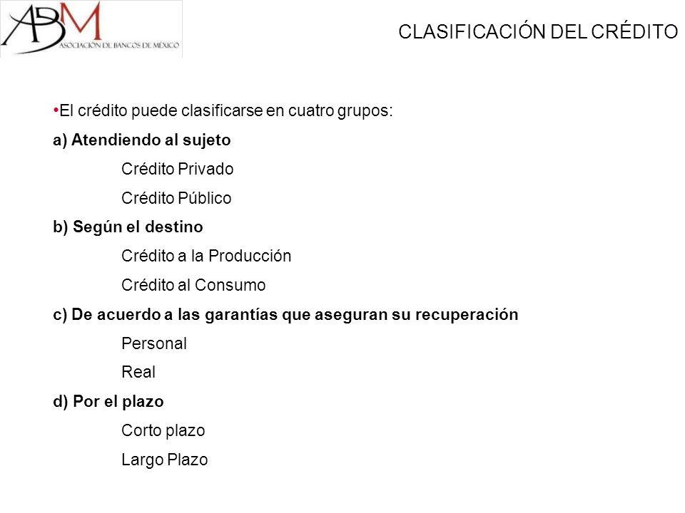El crédito puede clasificarse en cuatro grupos: a) Atendiendo al sujeto Crédito Privado Crédito Público b) Según el destino Crédito a la Producción Cr