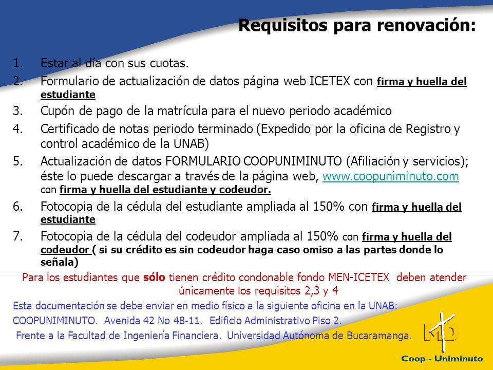 Requisitos para renovación: 1.Estar al día con sus cuotas. 2.Formulario de actualización de datos página web ICETEX con firma y huella del estudiante