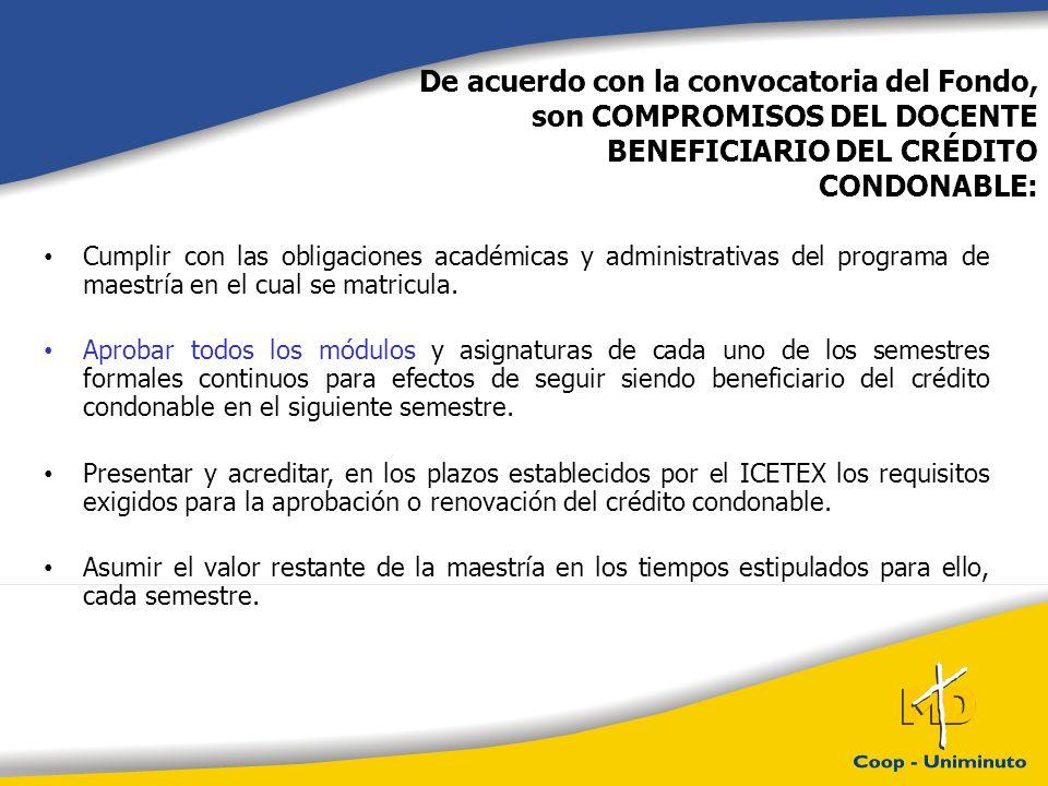 De acuerdo con la convocatoria del Fondo, son COMPROMISOS DEL DOCENTE BENEFICIARIO DEL CRÉDITO CONDONABLE: Cumplir con las obligaciones académicas y administrativas del programa de maestría en el cual se matricula.