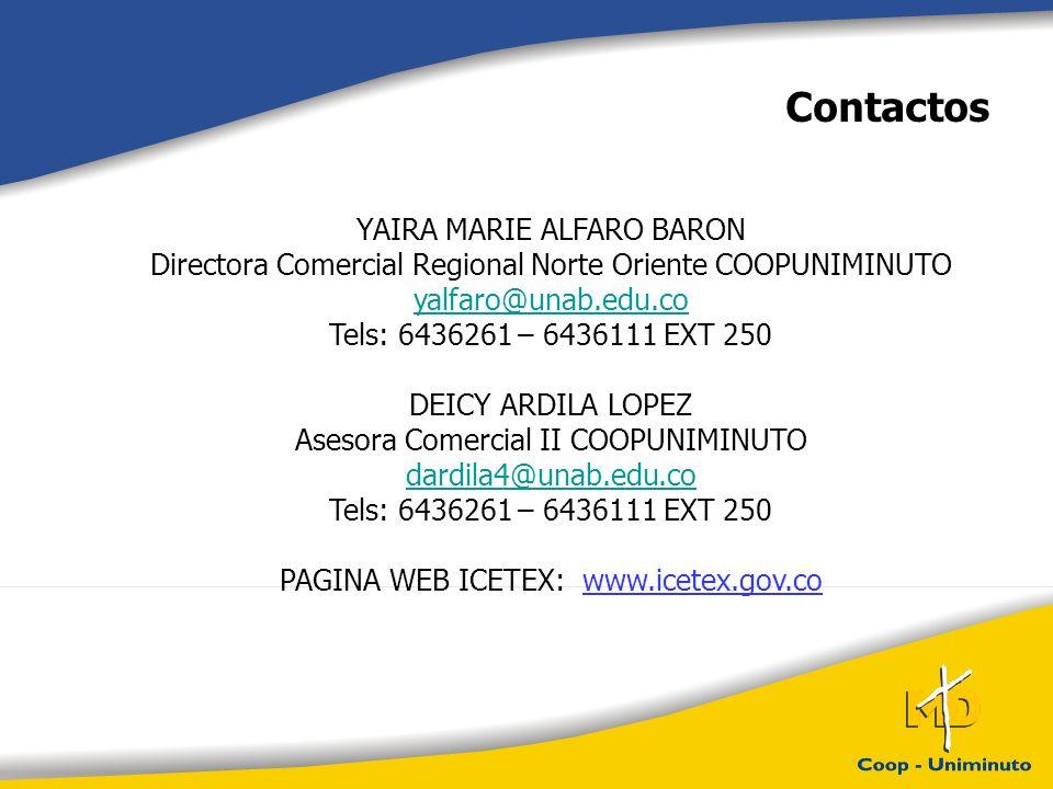 Contactos YAIRA MARIE ALFARO BARON Directora Comercial Regional Norte Oriente COOPUNIMINUTO yalfaro@unab.edu.co Tels: 6436261 – 6436111 EXT 250 DEICY ARDILA LOPEZ Asesora Comercial II COOPUNIMINUTO dardila4@unab.edu.co Tels: 6436261 – 6436111 EXT 250 PAGINA WEB ICETEX: www.icetex.gov.co