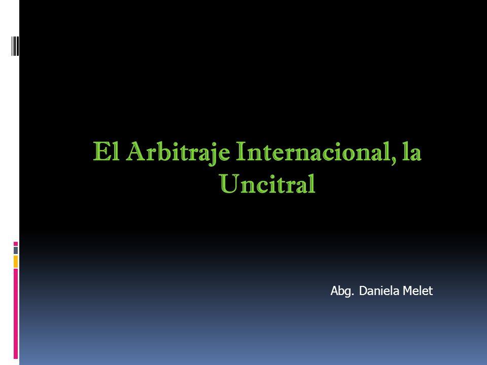 El Arbitraje Internacional, la Uncitral Abg. Daniela Melet
