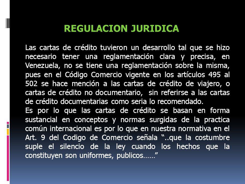 REGULACION JURIDICA Las cartas de crédito tuvieron un desarrollo tal que se hizo necesario tener una reglamentación clara y precisa, en Venezuela, no