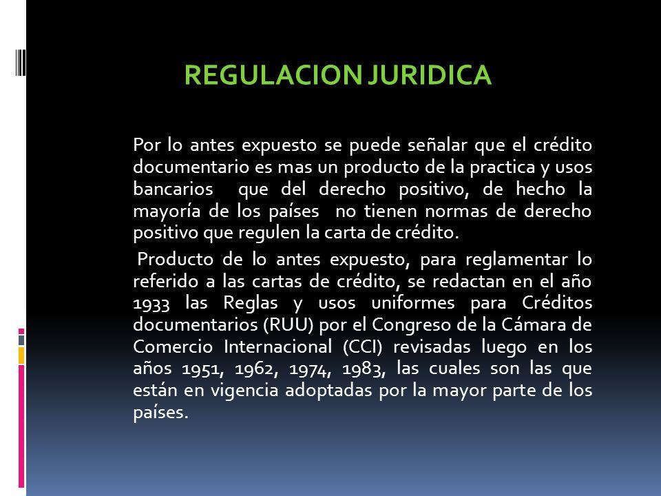 REGULACION JURIDICA Por lo antes expuesto se puede señalar que el crédito documentario es mas un producto de la practica y usos bancarios que del dere
