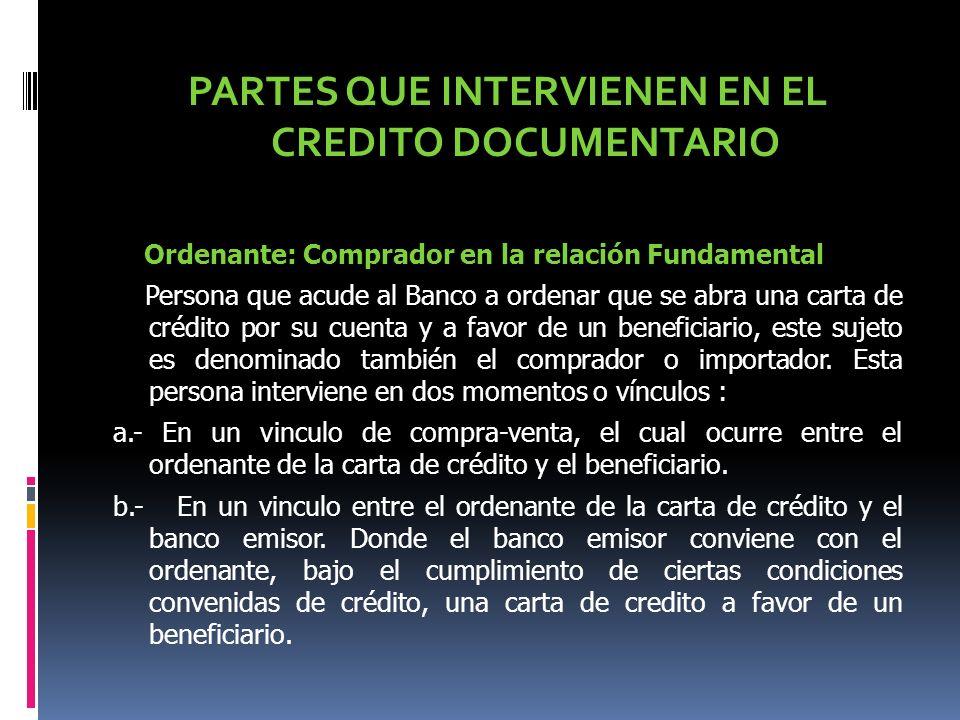 PARTES QUE INTERVIENEN EN EL CREDITO DOCUMENTARIO Ordenante: Comprador en la relación Fundamental Persona que acude al Banco a ordenar que se abra una