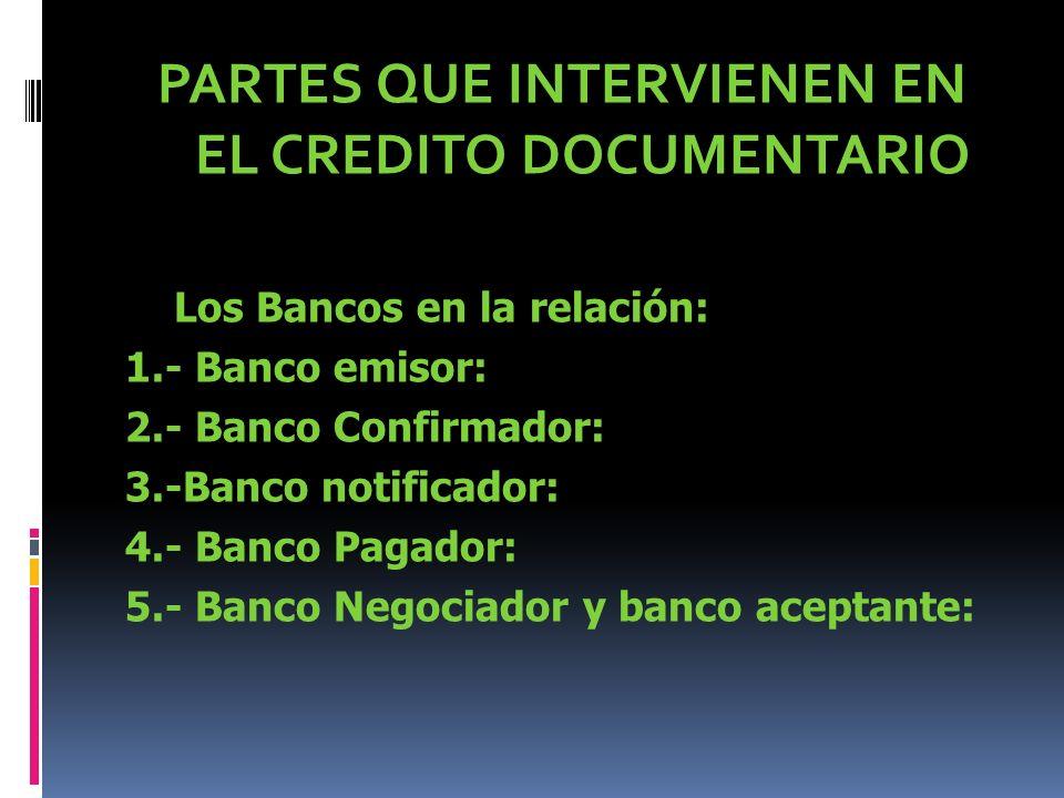 PARTES QUE INTERVIENEN EN EL CREDITO DOCUMENTARIO Los Bancos en la relación: 1.- Banco emisor: 2.- Banco Confirmador: 3.-Banco notificador: 4.- Banco