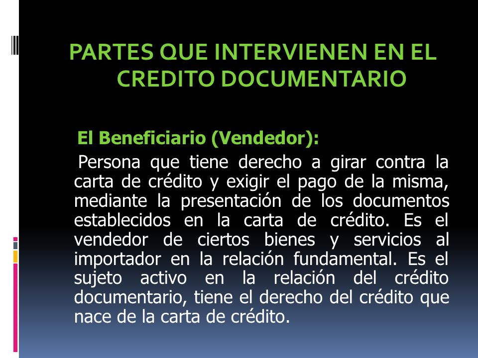 PARTES QUE INTERVIENEN EN EL CREDITO DOCUMENTARIO El Beneficiario (Vendedor): Persona que tiene derecho a girar contra la carta de crédito y exigir el