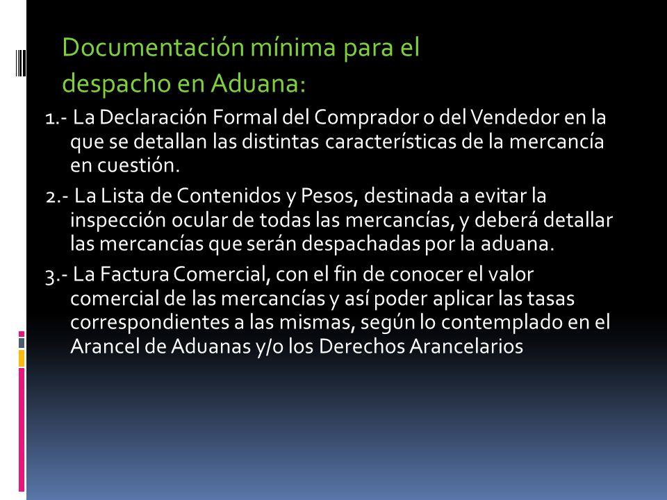 Documentación mínima para el despacho en Aduana: 1.- La Declaración Formal del Comprador o del Vendedor en la que se detallan las distintas caracterís