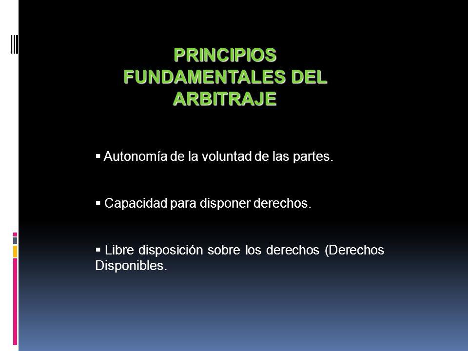 PRINCIPIOS FUNDAMENTALES DEL ARBITRAJE Autonomía de la voluntad de las partes. Capacidad para disponer derechos. Libre disposición sobre los derechos