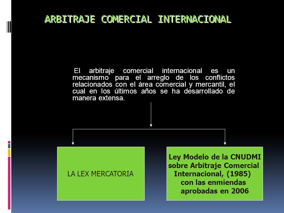 ARBITRAJE COMERCIAL INTERNACIONAL El arbitraje comercial internacional es un mecanismo para el arreglo de los conflictos relacionados con el área come