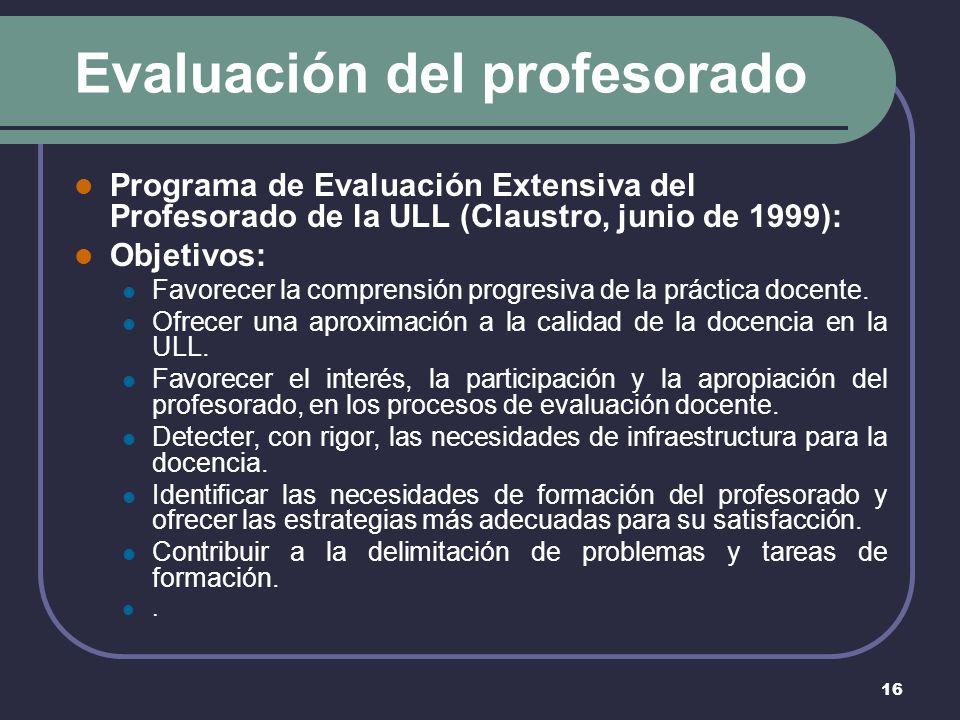 16 Evaluación del profesorado Programa de Evaluación Extensiva del Profesorado de la ULL (Claustro, junio de 1999): Objetivos: Favorecer la comprensión progresiva de la práctica docente.