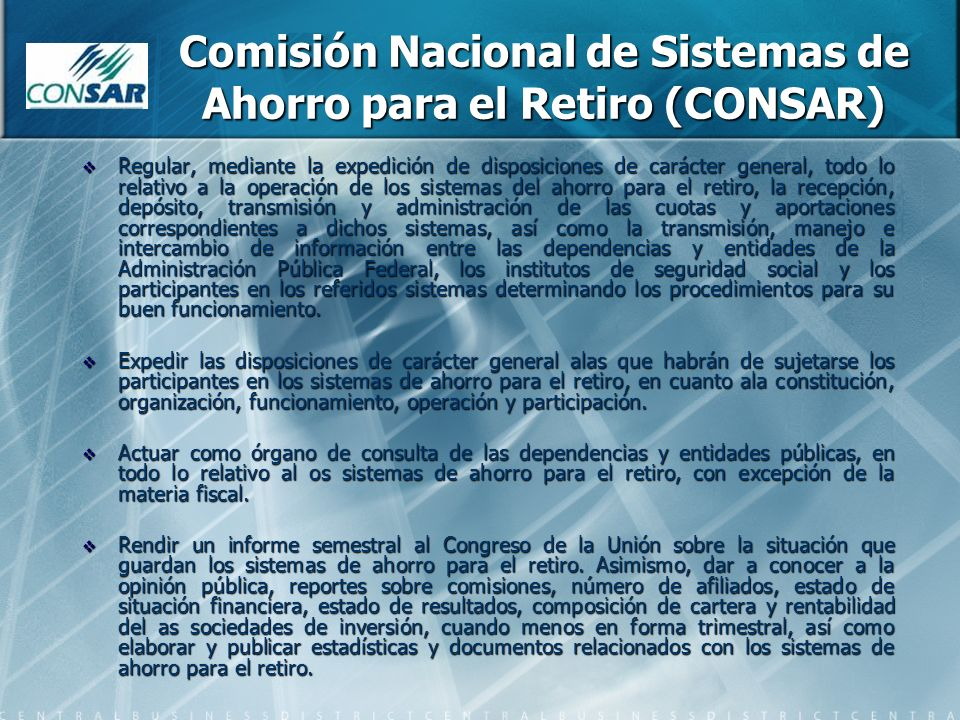Comisión Nacional de Sistemas de Ahorro para el Retiro (CONSAR) Regular, mediante la expedición de disposiciones de carácter general, todo lo relativo