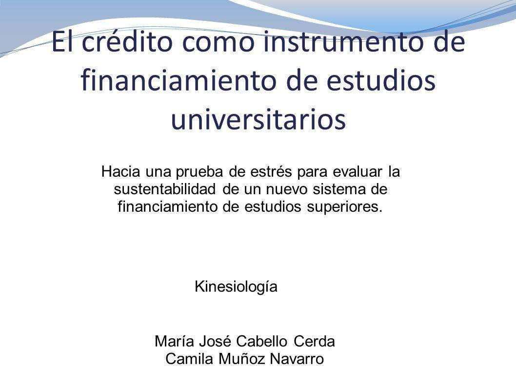 El crédito como instrumento de financiamiento de estudios universitarios María José Cabello Cerda Camila Muñoz Navarro Hacia una prueba de estrés para evaluar la sustentabilidad de un nuevo sistema de financiamiento de estudios superiores.