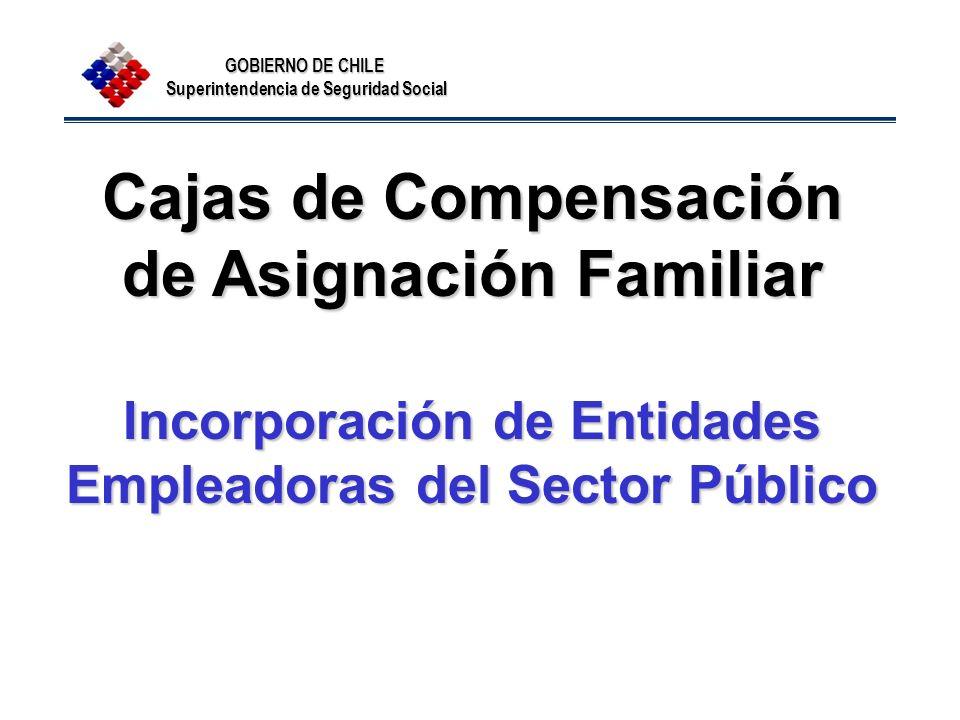 GOBIERNO DE CHILE Superintendencia de Seguridad Social Cajas de Compensación de Asignación Familiar Incorporación de Entidades Empleadoras del Sector