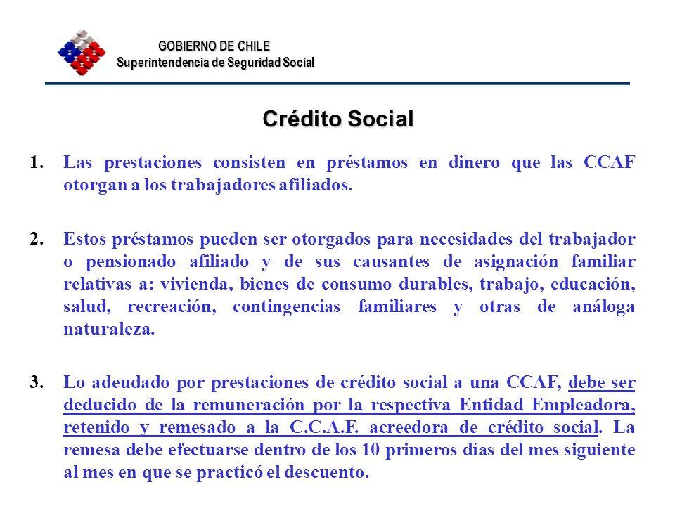 GOBIERNO DE CHILE Superintendencia de Seguridad Social Crédito Social 1.Las prestaciones consisten en préstamos en dinero que las CCAF otorgan a los t