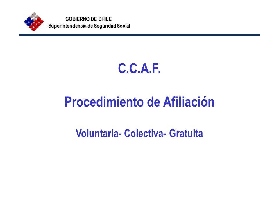 GOBIERNO DE CHILE Superintendencia de Seguridad Social C.C.A.F. Procedimiento de Afiliación Voluntaria- Colectiva- Gratuita