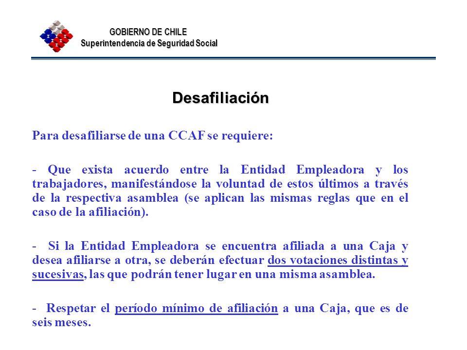GOBIERNO DE CHILE Superintendencia de Seguridad Social Desafiliación Para desafiliarse de una CCAF se requiere: - Que exista acuerdo entre la Entidad