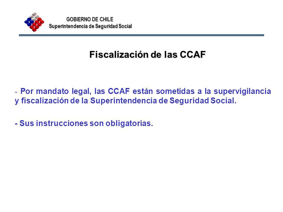 GOBIERNO DE CHILE Superintendencia de Seguridad Social Fiscalización de las CCAF Fiscalización de las CCAF - Por mandato legal, las CCAF están sometid