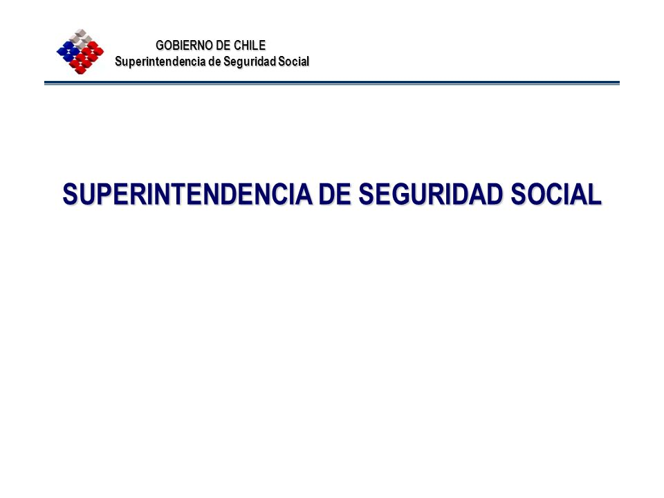 GOBIERNO DE CHILE Superintendencia de Seguridad Social SUPERINTENDENCIA DE SEGURIDAD SOCIAL