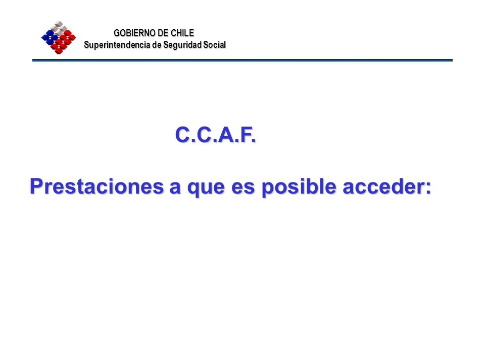 GOBIERNO DE CHILE Superintendencia de Seguridad Social C.C.A.F. C.C.A.F. Prestaciones a que es posible acceder: