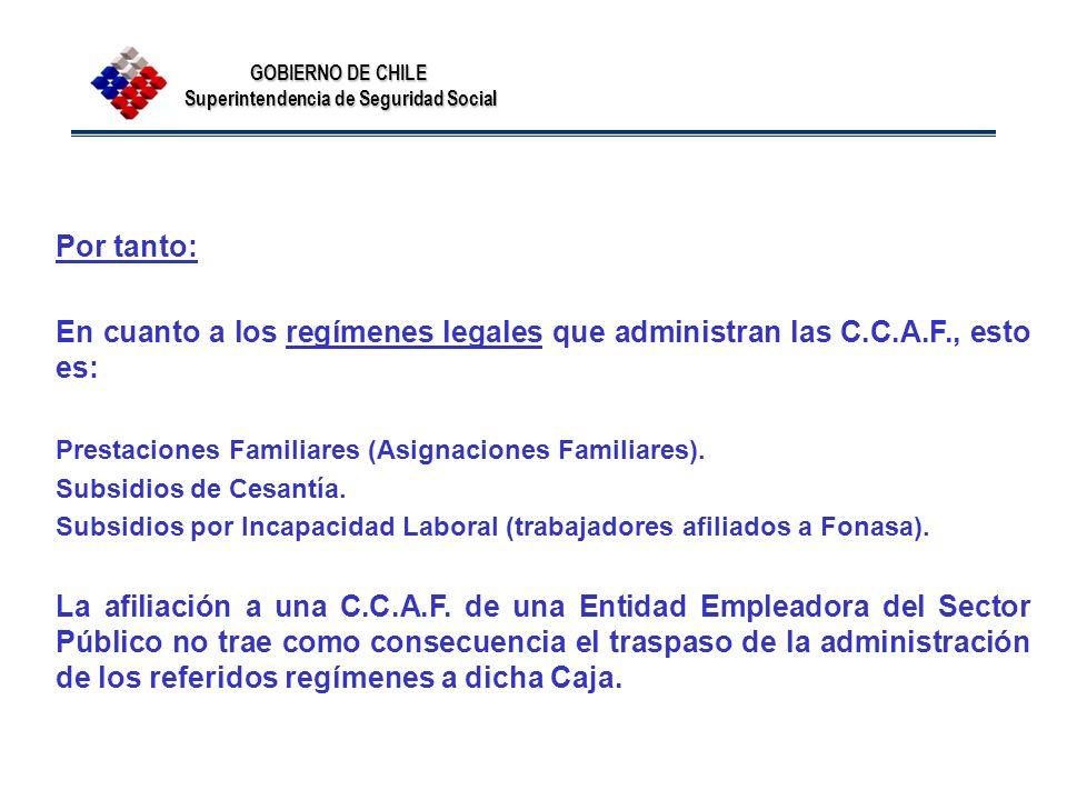 GOBIERNO DE CHILE Superintendencia de Seguridad Social Por tanto: En cuanto a los regímenes legales que administran las C.C.A.F., esto es: Prestacione