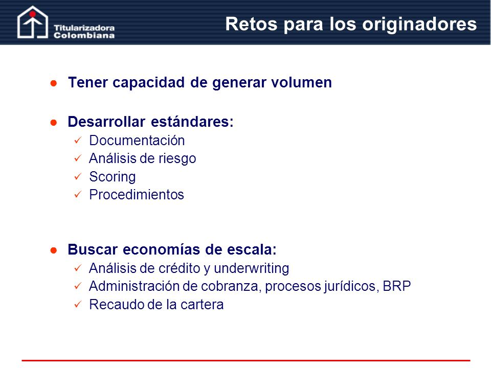 Retos para los originadores Tener capacidad de generar volumen Desarrollar estándares: Documentación Análisis de riesgo Scoring Procedimientos Buscar