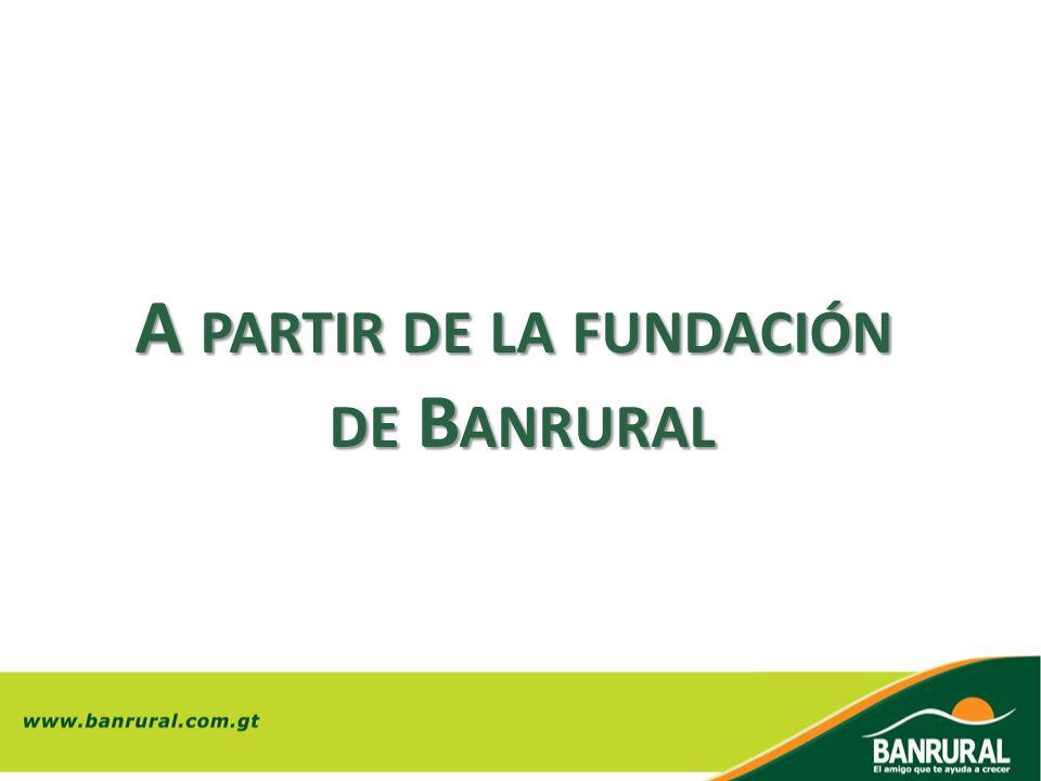 A PARTIR DE LA FUNDACIÓN DE B ANRURAL DE B ANRURAL
