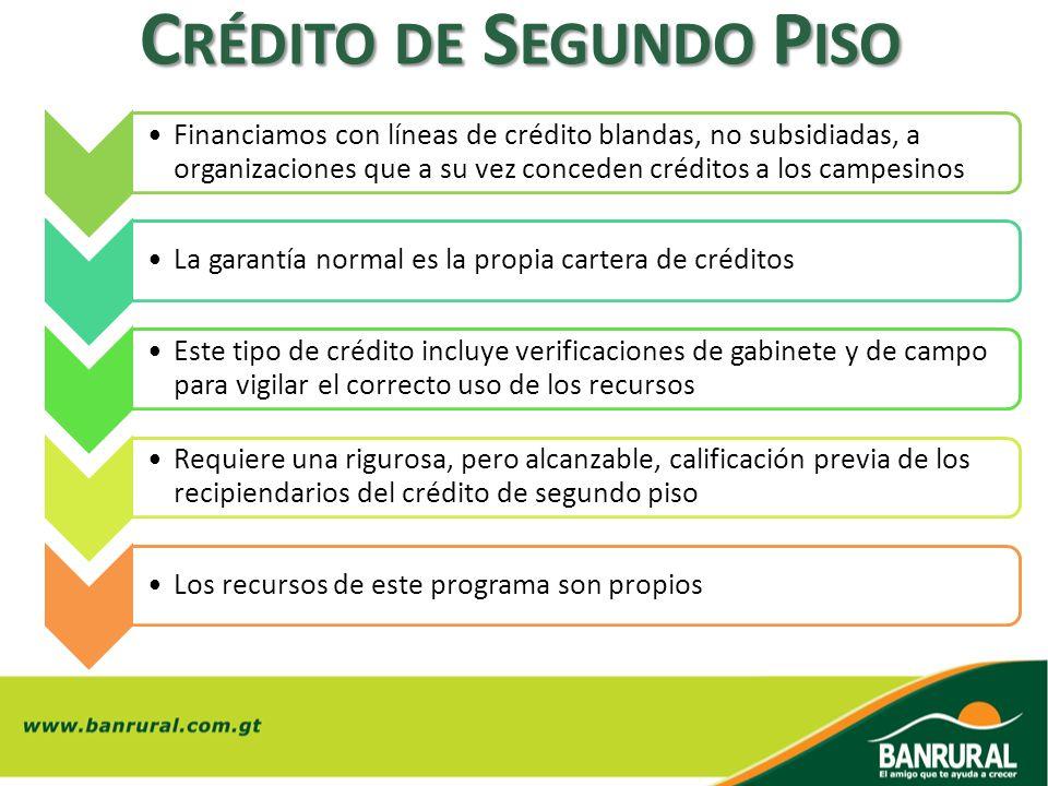 C RÉDITO DE S EGUNDO P ISO Financiamos con líneas de crédito blandas, no subsidiadas, a organizaciones que a su vez conceden créditos a los campesinos