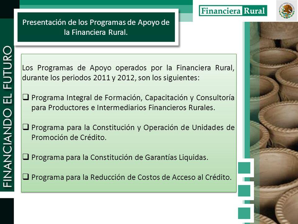 Los Programas de Apoyo operados por la Financiera Rural, durante los periodos 2011 y 2012, son los siguientes: Programa Integral de Formación, Capacitación y Consultoría para Productores e Intermediarios Financieros Rurales.
