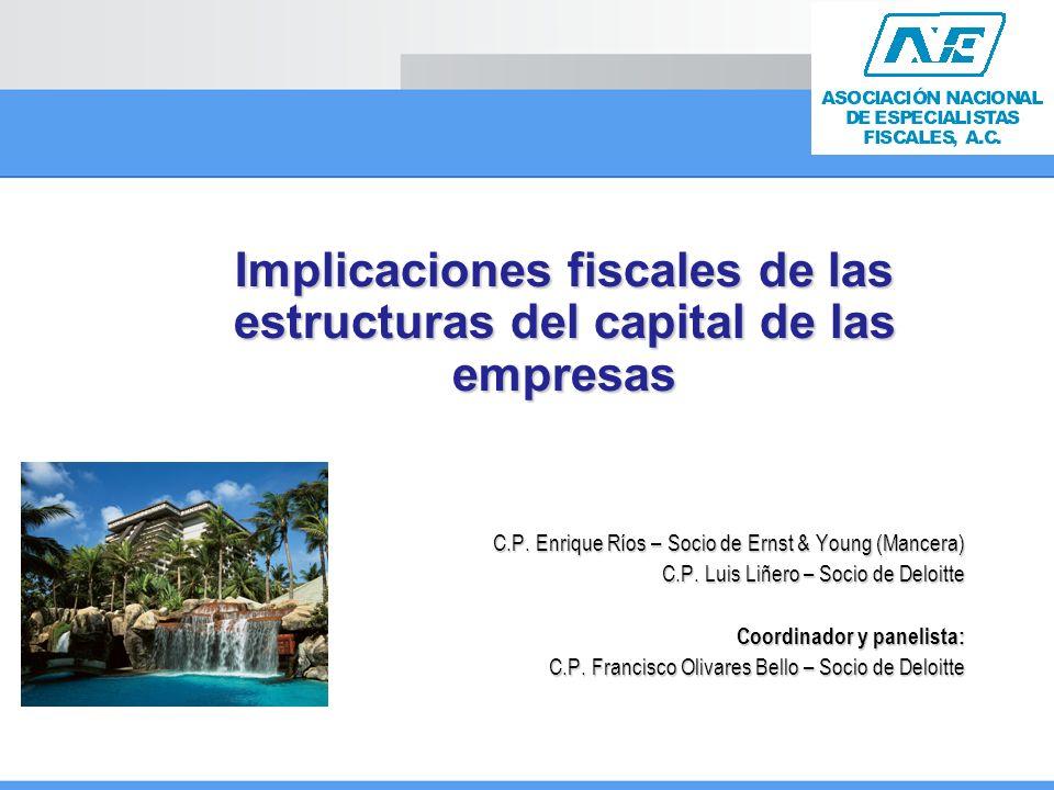 Implicaciones fiscales de las estructuras del capital de las empresas C.P. Enrique Ríos – Socio de Ernst & Young (Mancera) C.P. Luis Liñero – Socio de
