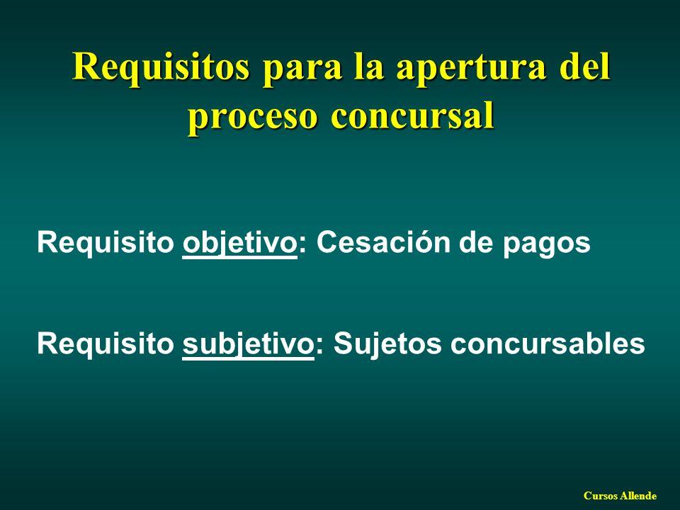Cursos Allende Requisitos para la apertura del proceso concursal Requisito objetivo: Cesación de pagos Requisito subjetivo: Sujetos concursables