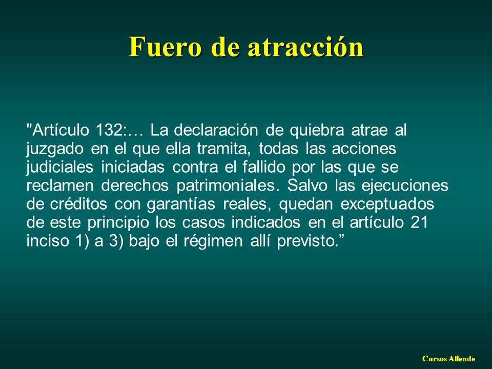 Cursos Allende Fuero de atracción Artículo 132:… La declaración de quiebra atrae al juzgado en el que ella tramita, todas las acciones judiciales iniciadas contra el fallido por las que se reclamen derechos patrimoniales.